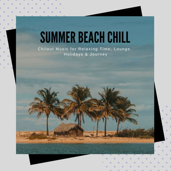 Summer Beach Chill - Chill Out Music For Relaxing Time, Lounge, Holidays & Journey