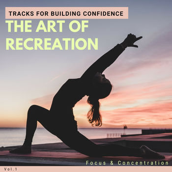 The Art Of Recreation - Tracks For Building Confidence, Focus & Concentration, Vol.1